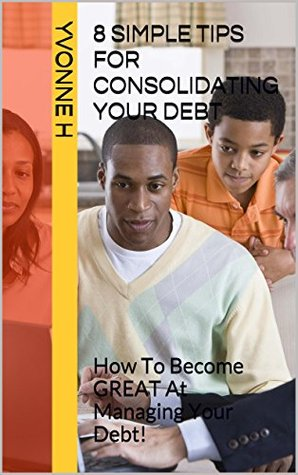 8 Simple Tips for Consolidating Your DEBT: How To Become GREAT At Managing Your Debt! Yvonne H