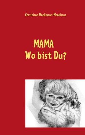 MAMA Wo bist Du?: Geschichte eines Pflegekindes Christiane Moellmann-Menkhaus