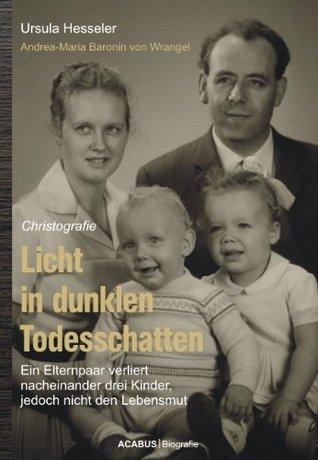 Licht in dunklen Todesschatten ... Ein Elternpaar verliert nacheinander drei Kinder, jedoch nicht den Lebensmut: Christografie Ursula Hesseler