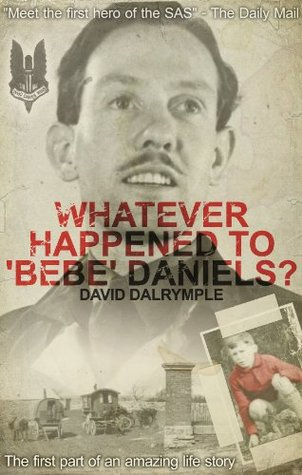 Whatever Happened to Bebe Daniels?: The First Hero of the SAS David Dalrymple