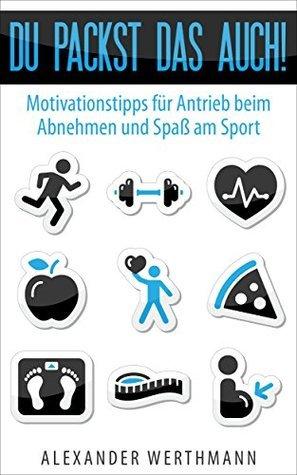 Du packst das auch!: Motivationstipps für Antrieb beim Abnehmen und Spaß am Sport  by  Alexander Werthmann