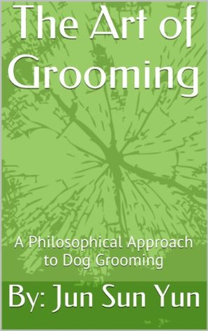 The Art of Grooming: A Philosophical Approach to Dog Grooming  by  By: Jun Sun Yun
