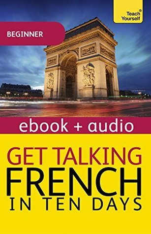 Get Talking French in Ten Days Beginner Audio Course: Enhanced Edition (Teach Yourself Audio eBooks)  by  Jean-Claude Arragon