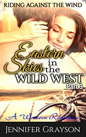 Eastern Skies In The Wild West: Part 3 - Riding Against the Wind: A Western Romance  by  jennifer grayson