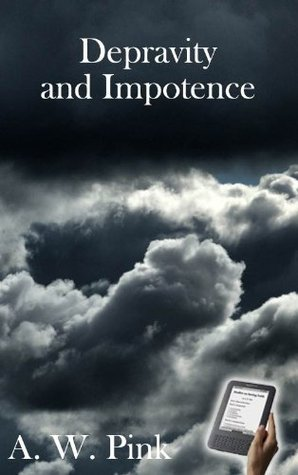 Depravity and Impotence Arthur W. Pink