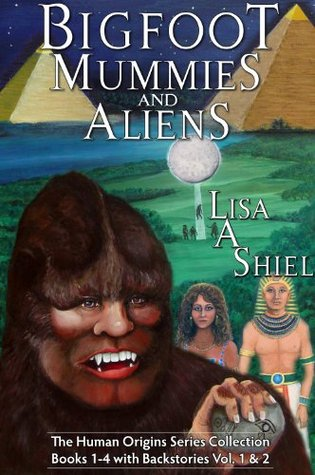 Bigfoot, Mummies, and Aliens: The Human Origins Series Collection (Books 1-4 with Backstories Vol. & 2)  by  Lisa A. Shiel
