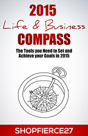 2015 Life & Business Compass Workbook: The Tools you Need to Set and Achieve your Goals in 2015  by  Shop Fierce27