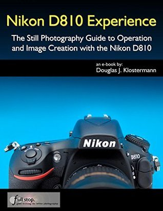 Nikon D810 Experience - The Still Photography Guide to Operation and Image Creation with the Nikon D810 Douglas Klostermann