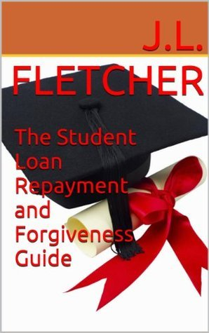 The Student Loan Repayment and Forgiveness Guide  by  J.L. Fletcher