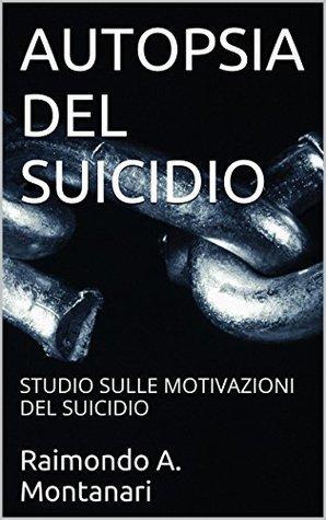 AUTOPSIA DEL SUICIDIO: STUDIO SULLE MOTIVAZIONI DEL SUICIDIO Raimondo A. Montanari