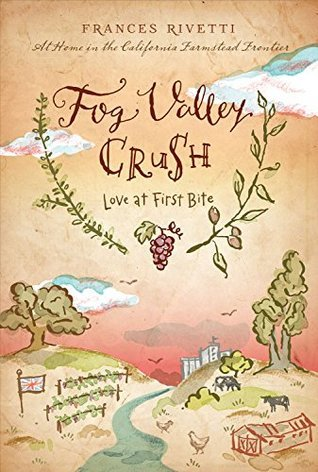 Fog Valley Crush: Love at First Bite - At Home in the California Farmstead Frontier  by  Frances Rivetti