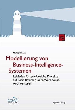 Modellierung von Business-Intelligence-Systemen: Leitfaden für erfolgreiche Projekte auf Basis flexibler Data-Warehouse-Architekturen Michael Hahne