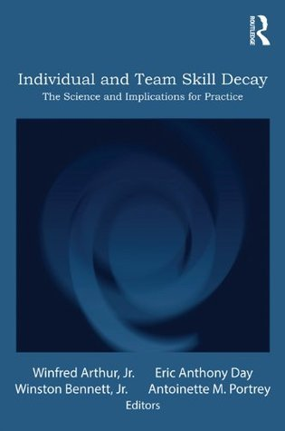 Individual and Team Skill Decay: The Science and Implications for Practice: The Science and Implications for Practice (Applied Psychology Series)  by  Winfred Arthur Jr.