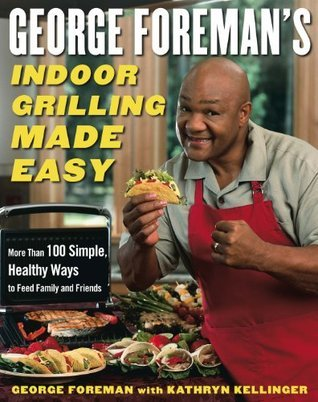 George Foremans Indoor Grilling Made Easy: More Than 100 Simple, Healthy Ways to Feed Family and Friends  by  George Foreman