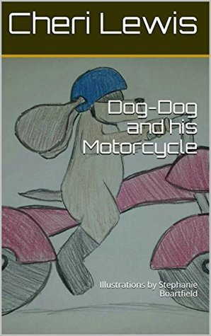Dog-Dog and his Motorcycle: Illustrations  by  Stephanie Boartfield by Cheri Lewis