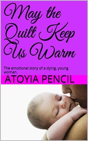 May the Quilt Keep Us Warm: The emotional story of a dying, young woman. Atoyia Pencil