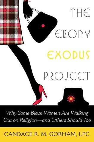 The Ebony Exodus Project: Why Some Black Women Are Walking Out on Religion--And Others Should Too Candace R.M. Gorham