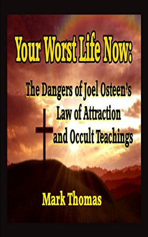 Your Worst Life Now: The Dangers of Joel Osteens Law of Attraction and Occult Teachings  by  Mark Thomas