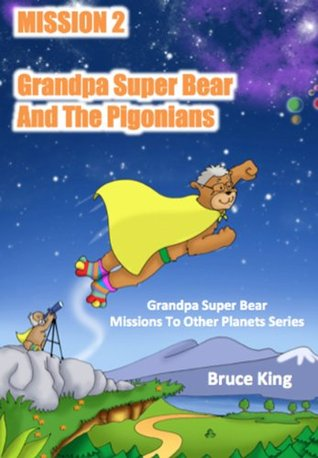 Mission 2 - Grandpa Super Bear And The Pigonians (Grandpa Super Bear Missions To Other Planets Series)  by  Bruce King