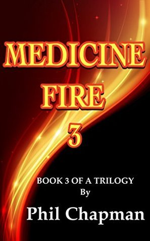 MEDICINE FIRE 3: BOOK 3 OF A TRILOGY Phil Chapman