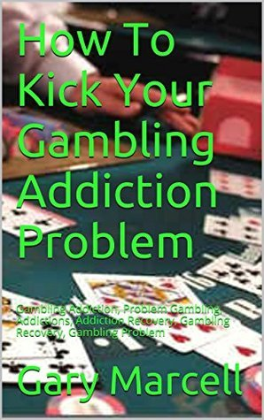 How To Kick Your Gambling Addiction Problem: Gambling Addiction, Problem Gambling, Addictions, Addiction Recovery, Gambling Recovery, Gambling Problem Gary Marcell