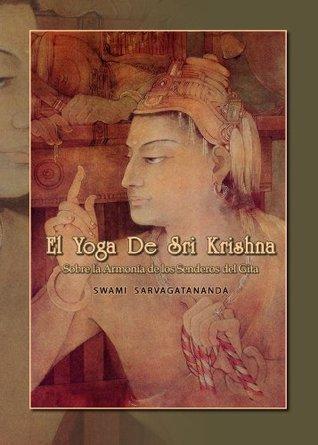 El Yoga de Sri Krishna: Sobre la Armonía del Gita  by  Swami Sarvagatananda