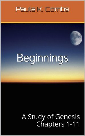 Beginnings: A Study of Genesis Chapters 1-11 Paula K. Combs