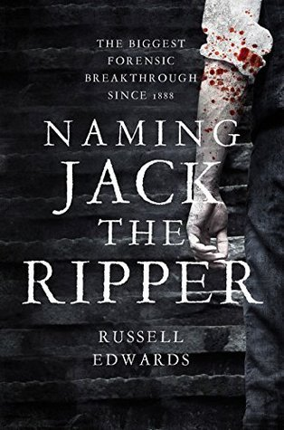 Naming Jack the Ripper: New Crime Scene Evidence, A Stunning Forensic Breakthrough, The Killer Revealed  by  Russell Edwards