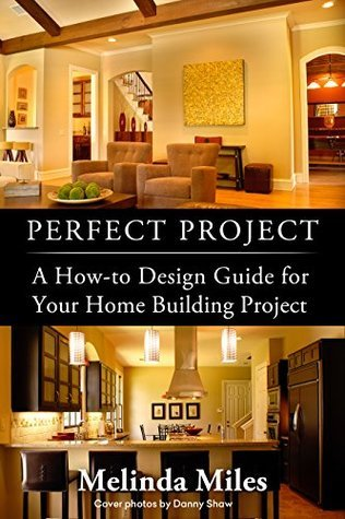 Perfect Project: A How-to Design Guide for Your Home Building Project Melinda Miles