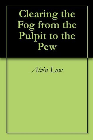 Clearing the Fog from the Pulpit to the Pew  by  Alvin Low