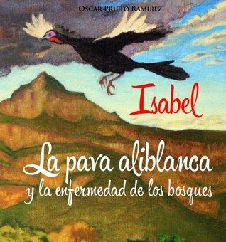 Isabel la pava aliblanca y la enfermedad de los bosques  by  Oscar Prieto Ramírez