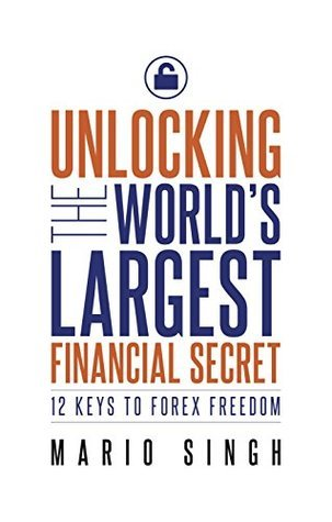 Unlocking the Worlds Largest Financial Secret: 12 Keys to Forex Freedom Mario Singh