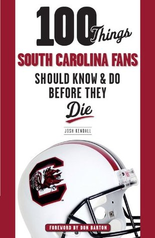 100 Things South Carolina Fans Should Know & Do Before They Die (100 Things...Fans Should Know)  by  Josh Kendall
