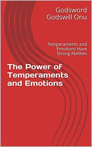 The Power of Temperaments and Emotions: Temperaments and Emotions Have Strong Abilities  by  Godsword Godswill Onu