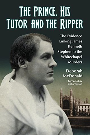 The Prince, His Tutor and the Ripper: The Evidence Linking James Kenneth Stephen to the Whitechapel Murders Deborah McDonald