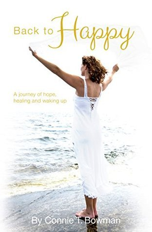 Back to Happy: A Journey of Hope, Healing and Waking Up Connie T. Bowman