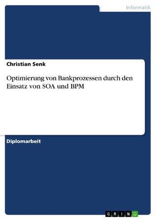 Optimierung von Bankprozessen durch den Einsatz von SOA und BPM Christian Senk