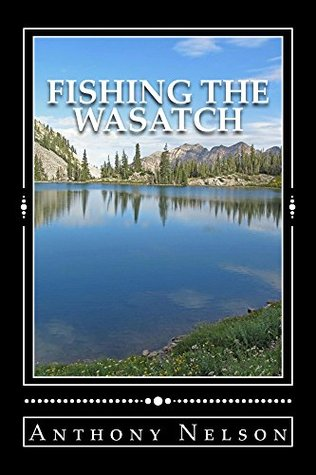 Fishing The Wasatch  by  Anthony Nelson