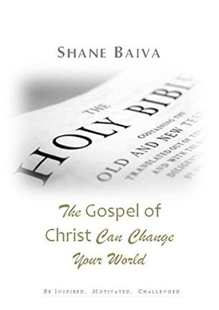 The Gospel of Christ Can Change Your World (Gods Final for Believers Book 8)  by  Shane Baiva