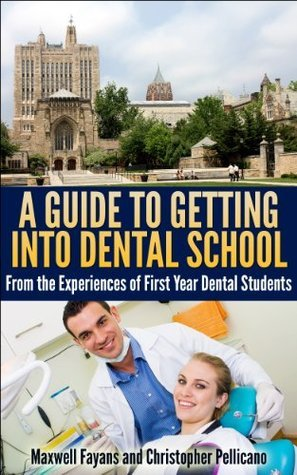 A Guide To Getting Into Dental School: From the Experiences of First Year Dental Students  by  Maxwell Fayans