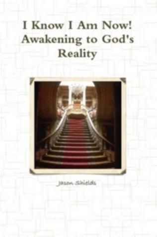 I Know I am Now: Awakening to Gods Reality  by  Jason Shields