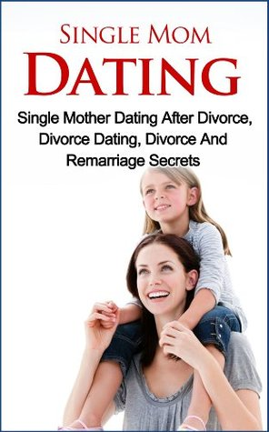 Single Mom Dating - Single Mother Dating After Divorce, Divorce Dating, Divorce And Remarriage Secrets  by  Jolin White