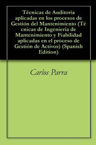 Técnicas de Auditoría aplicadas en los procesos de Gestión del Mantenimiento (Técnicas de Ingeniería de Mantenimiento y Fiabilidad aplicadas en el proceso ... Gestión de Activos nº 4)  by  Carlos Parra