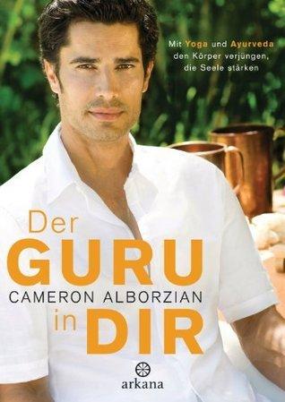 Der Guru in dir: Mit Yoga und Ayurveda den Körper verjüngen, die Seele stärken  by  Cameron Alborzian