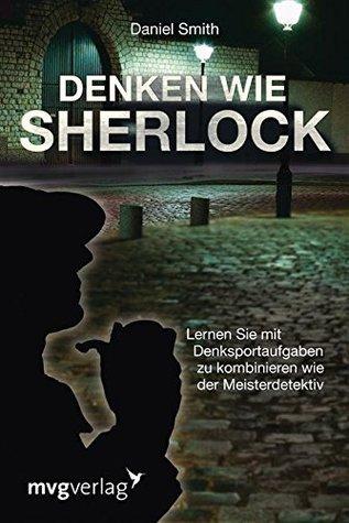 Denken wie Sherlock: Lernen Sie mit Denksportaufgaben zu kombinieren wie der Meisterdetektiv  by  Daniel Smith