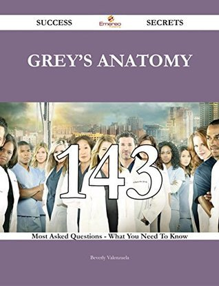Greys Anatomy 143 Success Secrets - 143 Most Asked Questions On Greys Anatomy - What You Need To Know Beverly Valenzuela