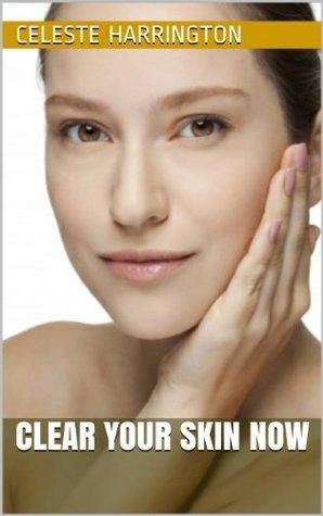 Clear Your Skin Now  by  Celeste Harrington