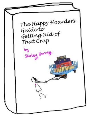 The Happy Hoarders Guide to Getting Rid of That Crap (How to declutter the gentle way Book 1) Shirley Harvey