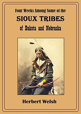 Four Weeks Among Some of the Sioux Tribes of Dakota and Nebraska Herbert Welsh