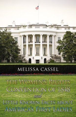 The Womens Rights Convention of 1848 and Little Known Facts About Americas First Ladies  by  Melissa Cassel
